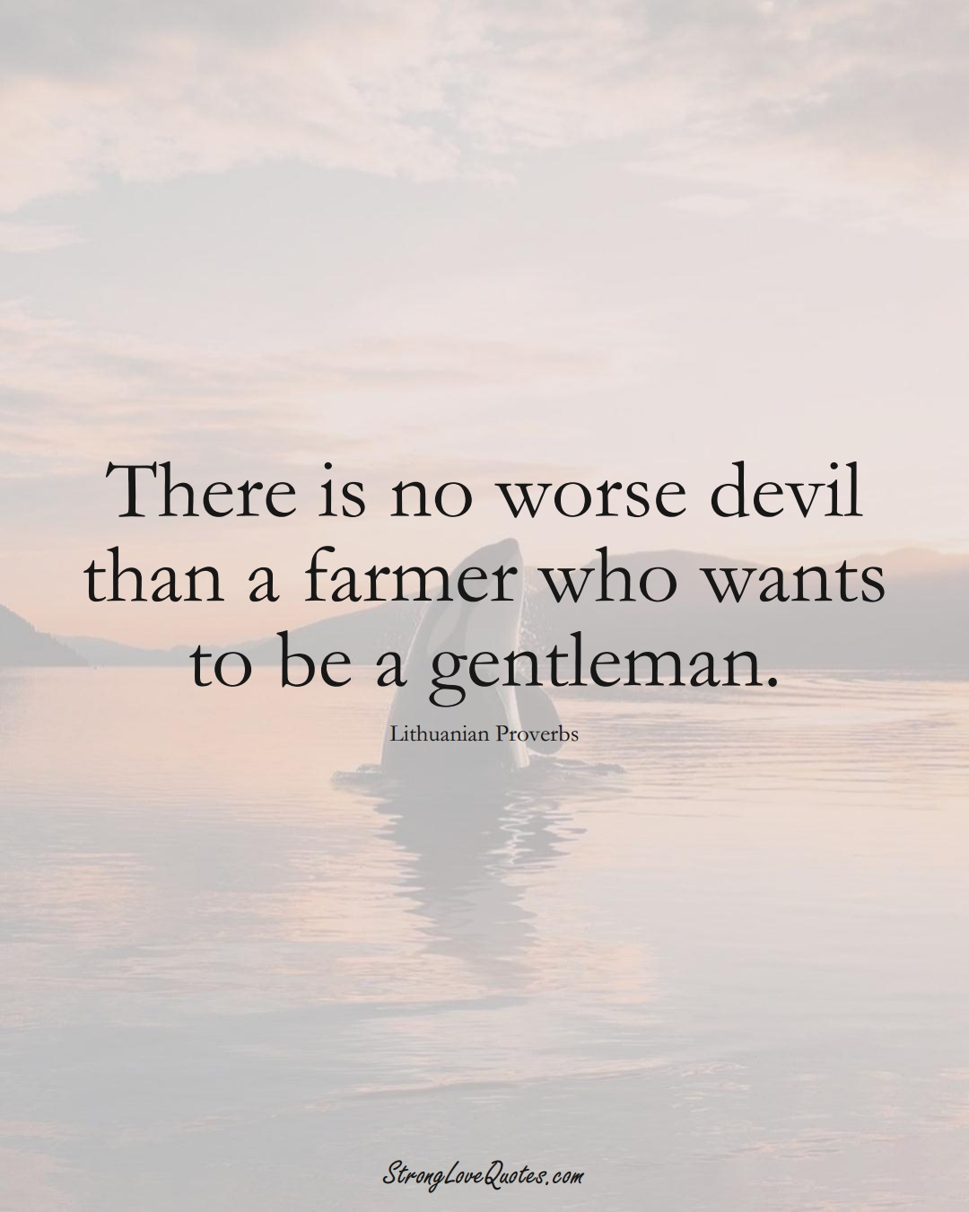 There is no worse devil than a farmer who wants to be a gentleman. (Lithuanian Sayings);  #AsianSayings