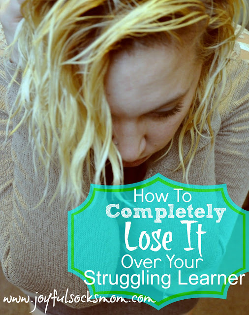 How to Completely Lose It Over Your Struggling Learner