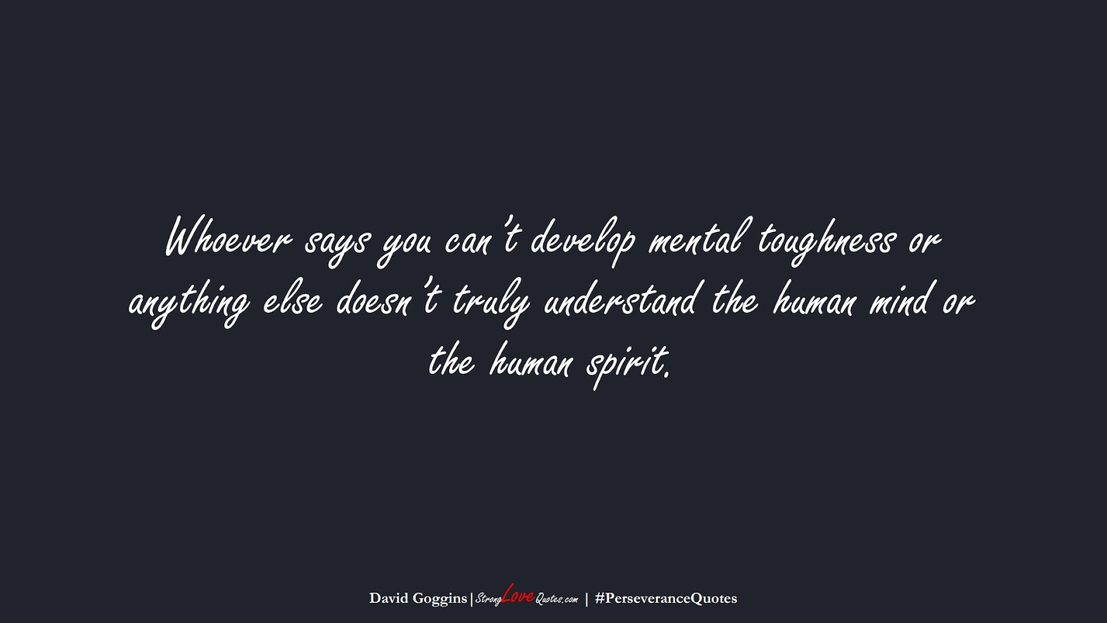 Whoever says you can't develop mental toughness or anything else doesn't truly understand the human mind or the human spirit. (David Goggins);  #PerseveranceQuotes