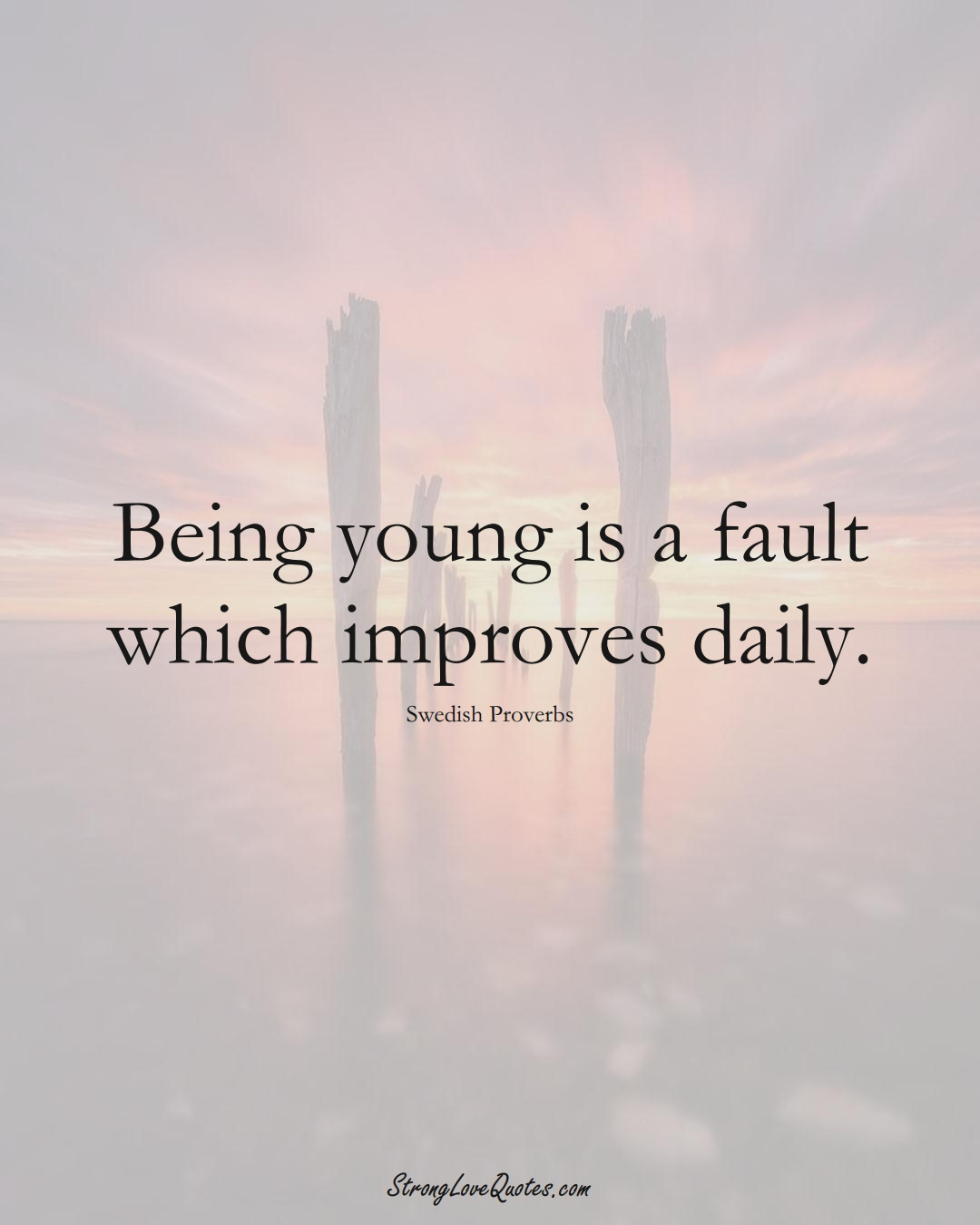 Being young is a fault which improves daily. (Swedish Sayings);  #EuropeanSayings