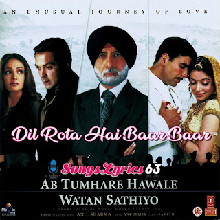 Dil Rota Hai Baar Baar Song Lyrics Ab Tumhare Halwale Watan Sathiyo [2004]