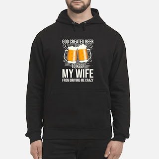 God Created Beer To Keep My Wife From Driving Me Crazy Shirt 6