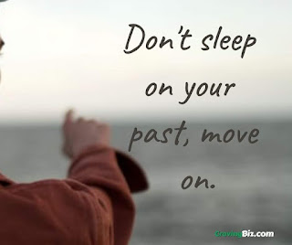 Don't sleep on your past, move on.