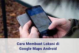 Cara Membuat Lokasi di Google Maps Android