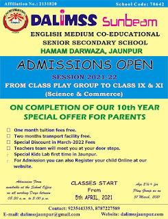 Advt : DALIMSS Sunbeam | ENGLISH MEDIUM CO-EDUCATIONAL SENIOR SECONDARY SCHOOL - HAMAM DARWAZA, JAUNPUR http://dalimssjaunpur.com | ADMISSIONS OPEN - SESSION 2021-22 | FROM CLASS PLAY GROUP TO CLASS IX & XI | (Science & Commerce)| ON COMPLETION OF OUR 10th YEAR SPECIAL OFFER FOR PARENTS | One month tuition fees free | Two months transport facility free | Special Discount in March-2022 Fees Teachers team will meet you at your door steps. Special Kids Lab first time in Jaunpur. For Admission you can also Register your child Online at our website. Admission Form available at the School Office on all working Days between 08:30 a. m. to 3:00 p. m. | CLASSES START From 5th APRIL, 2021 | Contact: 9235443353, 8787227589, E-mail: dalimssjaunpur@gmail.com, Website: http://dalimssjaunpur.com