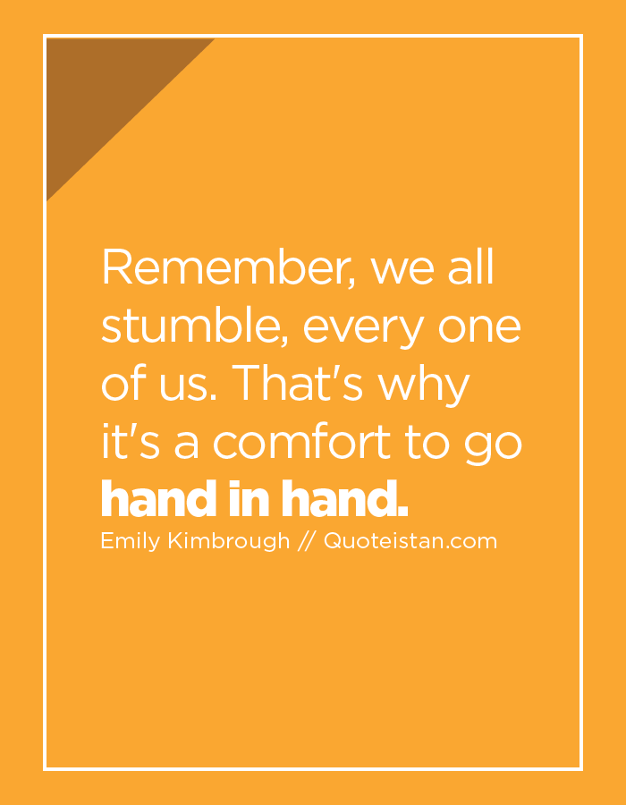 Remember, we all stumble, every one of us. That's why it's a comfort to go hand in hand.
