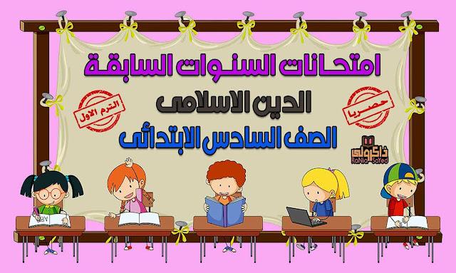 تحميل امتحانات السنوات السابقة في الدين الاسلامي للصف السادس الابتدائي الترم الاول (حصريا)