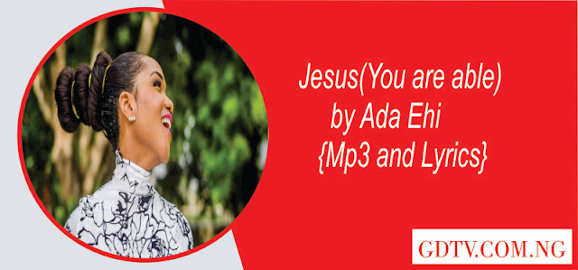 Jesus You are able lyrics by Ada Ehi