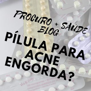 Pílula para acne engorda?