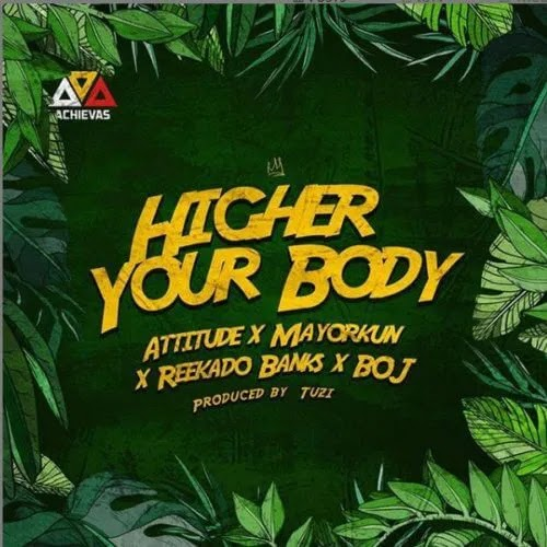"Music : Attitude x Mayorkun x Reekado Banks x BOJ – ""Higher Your Body"""