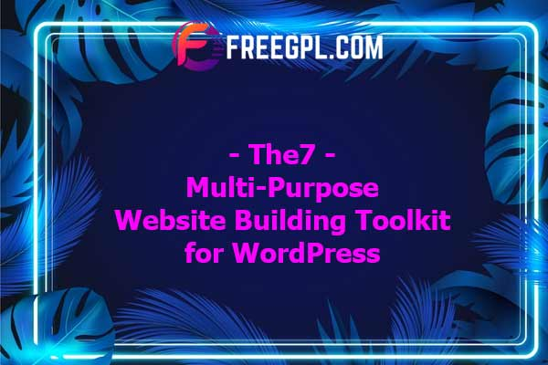 The7 — Multi-Purpose Website Building Toolkit for WordPress Nulled Download Free
