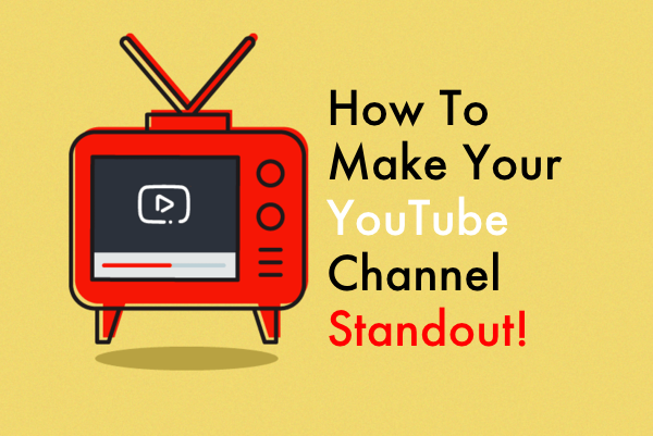 How To Make Your YouTube Channel Standout