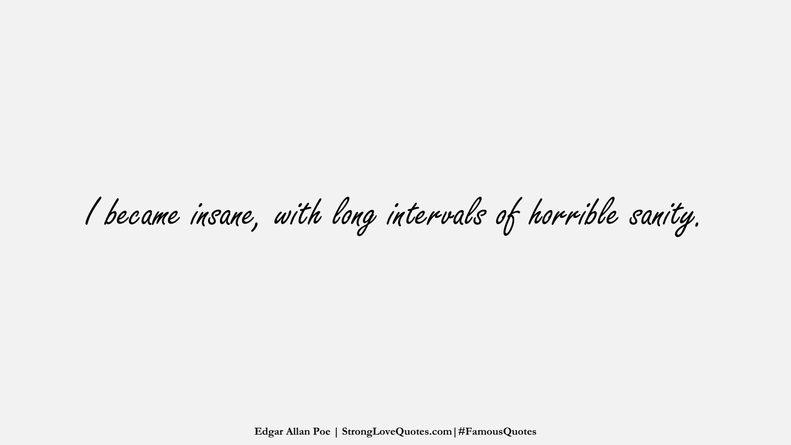I became insane, with long intervals of horrible sanity. (Edgar Allan Poe);  #FamousQuotes