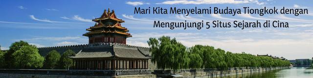 Mari Kita Menyelami Budaya Tiongkok dengan Mengunjungi 5 Situs Sejarah di Cina
