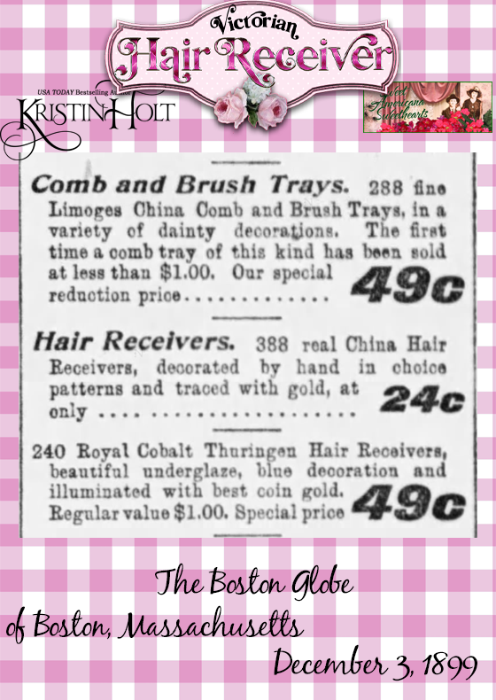 "Kristin Holt | Victorian Hair Receiver: Advertisement from The Boston Globe of Boston, Mass on December 3, 1899. Advertising ""Comb and Brush Trays"" for 49 cents, Hair Receivers (388 real China Hair Receivers, decorated by hand in choice patterns and traced with gold, at only.... 24 cents. 240 Royal Cobalt Thuringen Hair Receivers, beautiful underglaze, blue decoration and illuminated with best coin gold. Regular vaule $1.00. Special price 49c."""