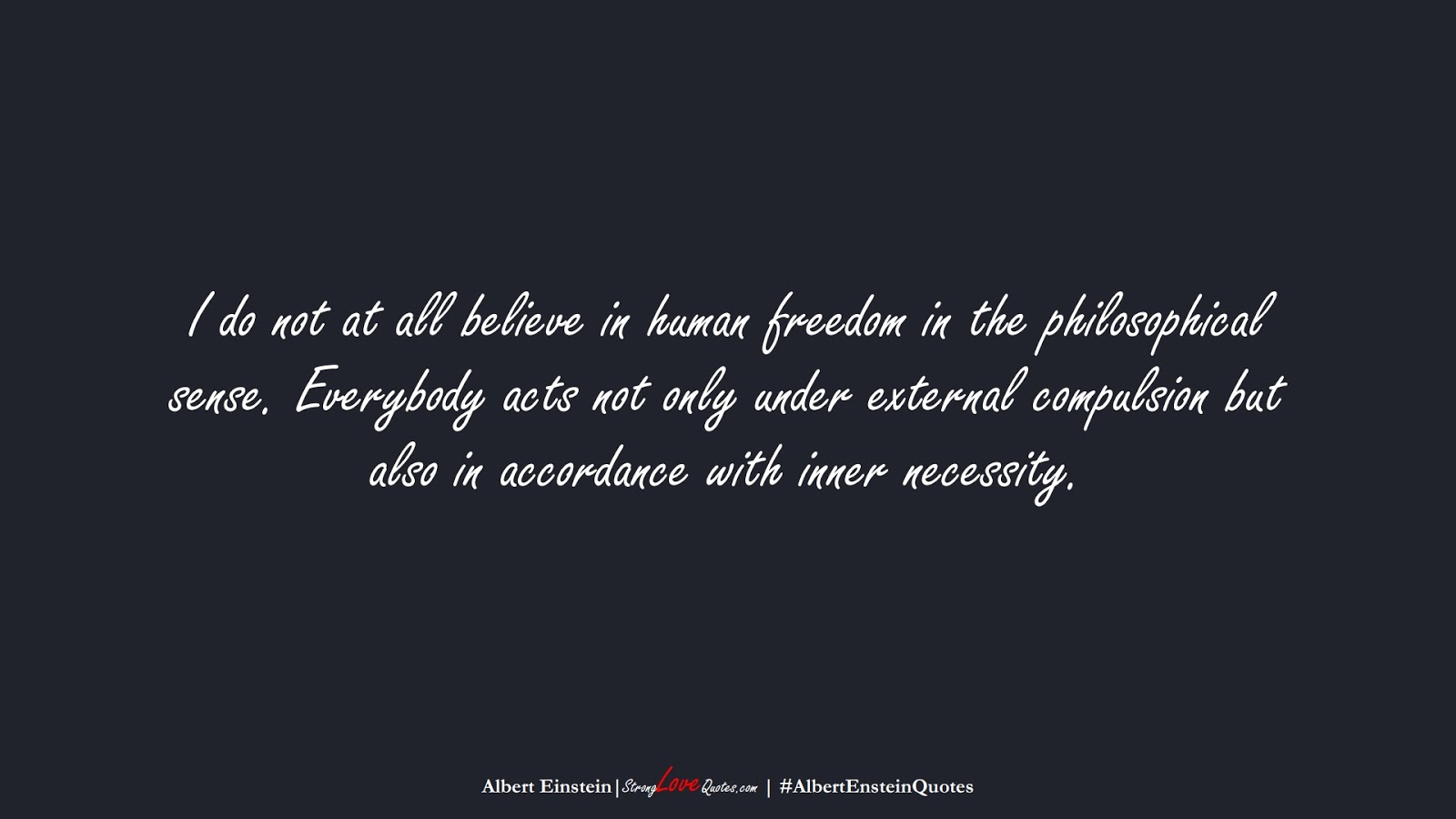 I do not at all believe in human freedom in the philosophical sense. Everybody acts not only under external compulsion but also in accordance with inner necessity. (Albert Einstein);  #AlbertEnsteinQuotes