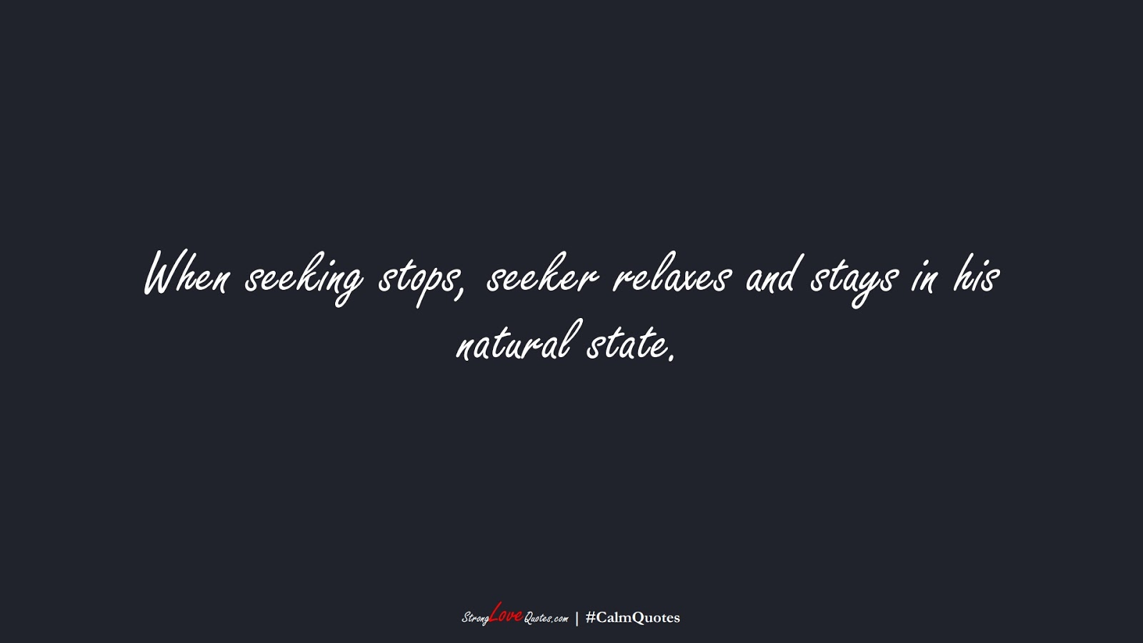 When seeking stops, seeker relaxes and stays in his natural state.FALSE