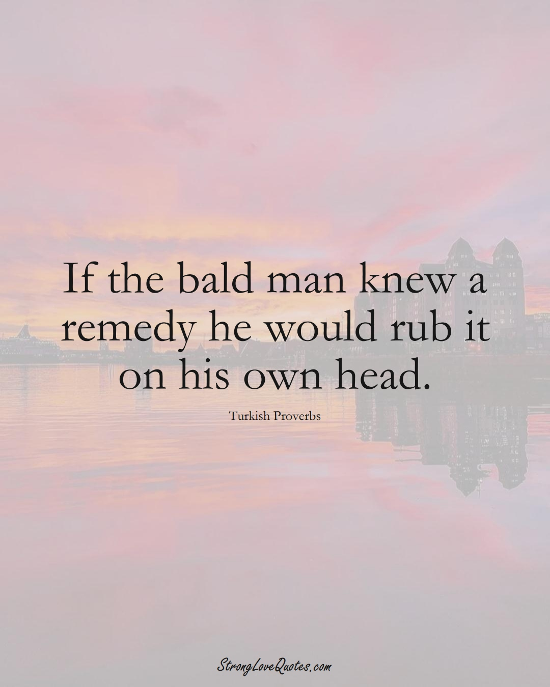 If the bald man knew a remedy he would rub it on his own head. (Turkish Sayings);  #MiddleEasternSayings