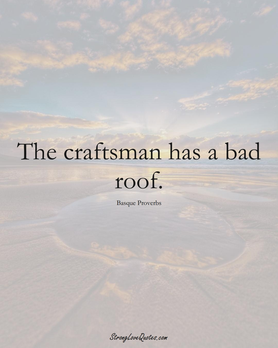The craftsman has a bad roof. (Basque Sayings);  #EuropeanSayings