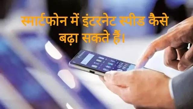 स्मार्टफोन में इंटरनेट स्पीड कैसे बढ़ा सकते हैं।