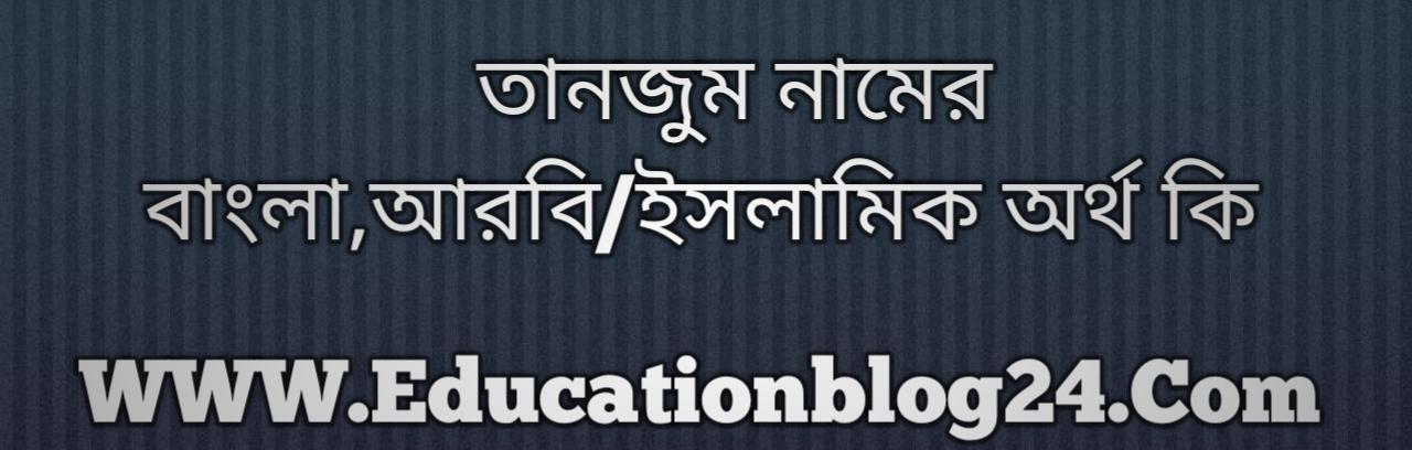 Tanjum name meaning in Bengali, তানজুম নামের অর্থ কি, তানজুম নামের বাংলা অর্থ কি, তানজুম নামের ইসলামিক অর্থ কি, তানজুম কি ইসলামিক /আরবি নাম