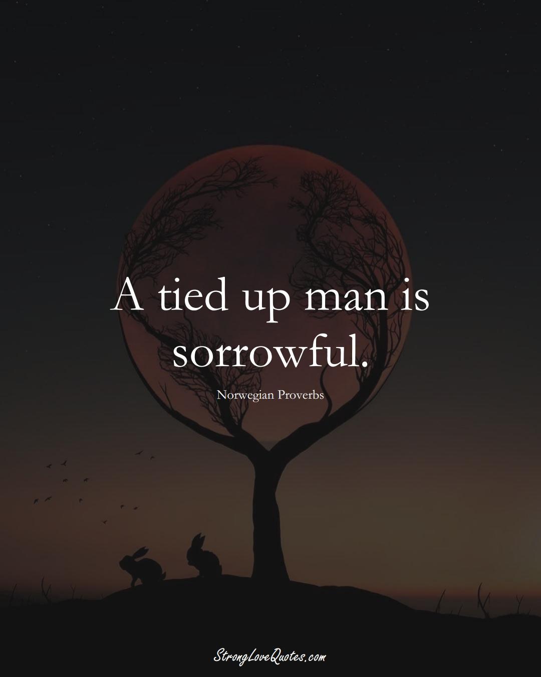 A tied up man is sorrowful. (Norwegian Sayings);  #EuropeanSayings