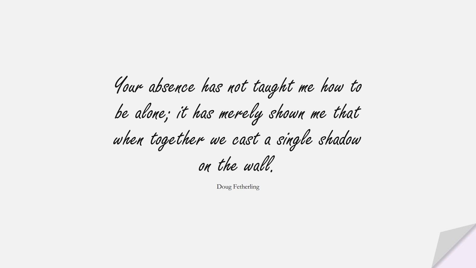 Your absence has not taught me how to be alone; it has merely shown me that when together we cast a single shadow on the wall. (Doug Fetherling);  #LoveQuotes
