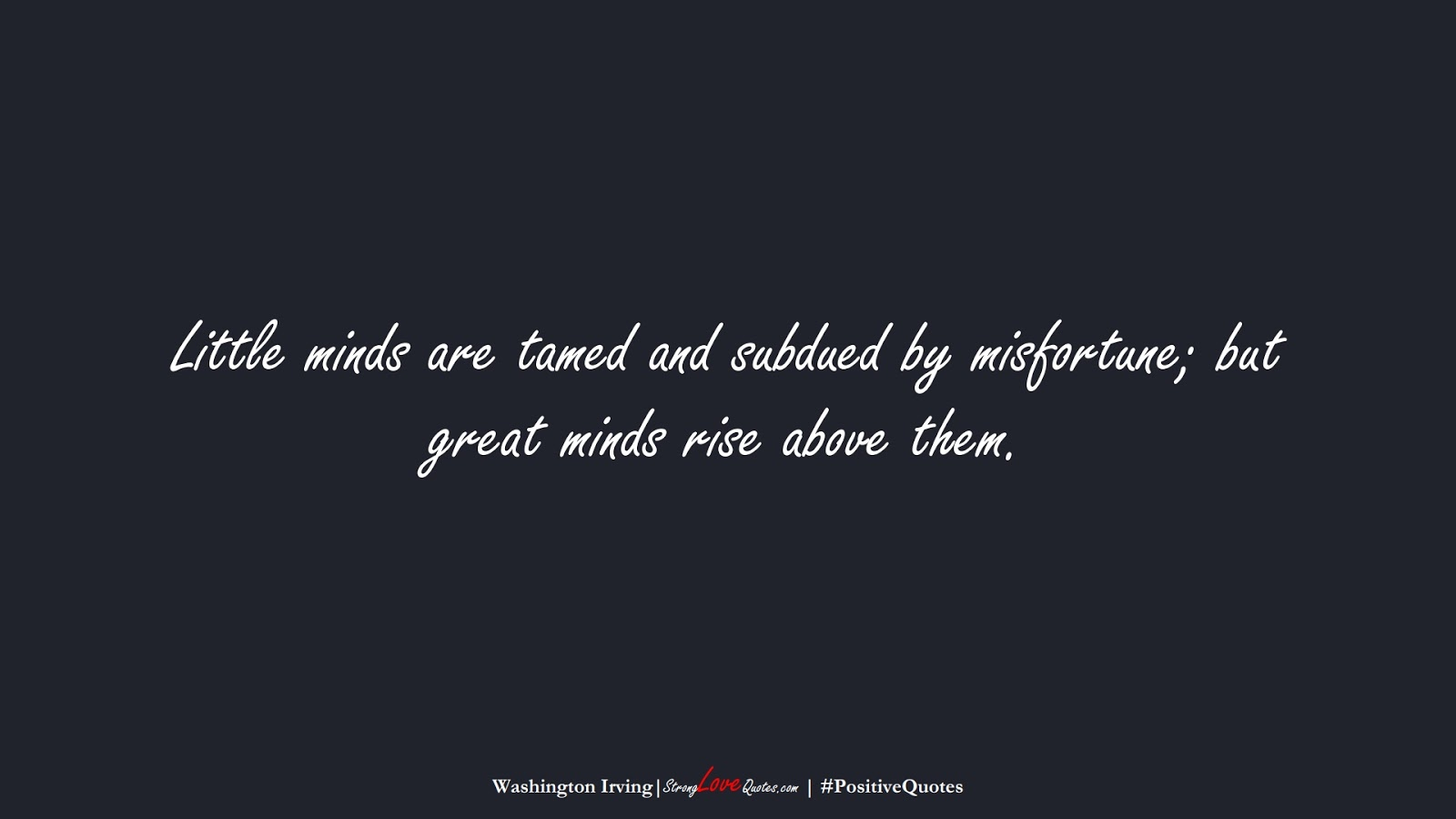 Little minds are tamed and subdued by misfortune; but great minds rise above them. (Washington Irving);  #PositiveQuotes