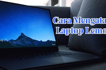 Cara Mengatasi Laptop Lemot, Terbukti Ampuh!