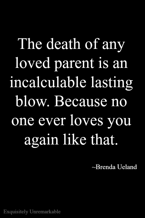 The death of a parent is a very hard loss, no matter how old you are. No one will ever love you like that again.