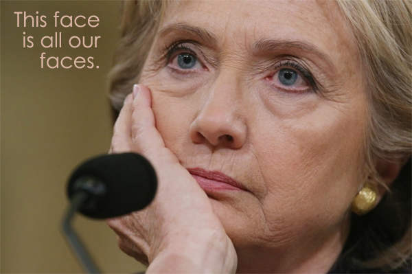 image of Hillary Clinton looking agitated during the Beghazi hearing, to which I've added text reading: 'This face is all our faces.'