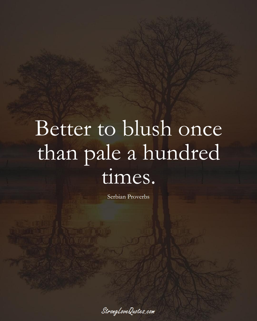 Better to blush once than pale a hundred times. (Serbian Sayings);  #EuropeanSayings