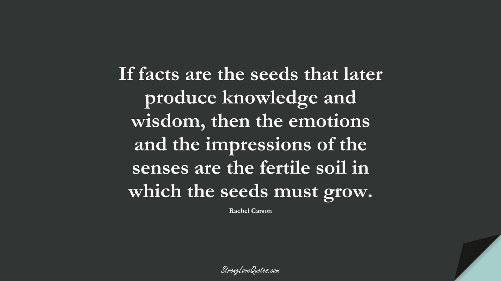 If facts are the seeds that later produce knowledge and wisdom, then the emotions and the impressions of the senses are the fertile soil in which the seeds must grow. (Rachel Carson);  #KnowledgeQuotes