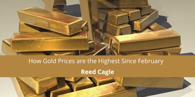 Reed Cagle on How Gold Prices are the Highest Since February