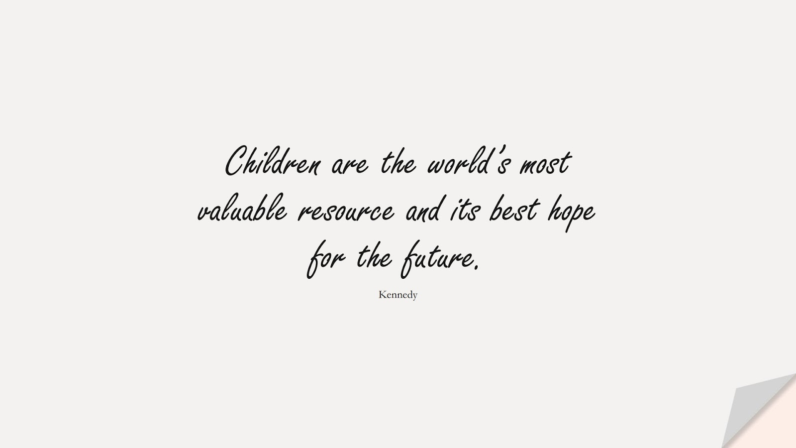 Children are the world's most valuable resource and its best hope for the future. (Kennedy);  #HopeQuotes