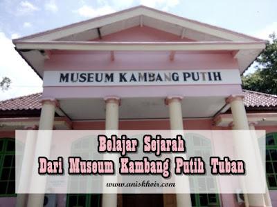 Belajar Sejarah dari Museum Kambang Putih Tuban