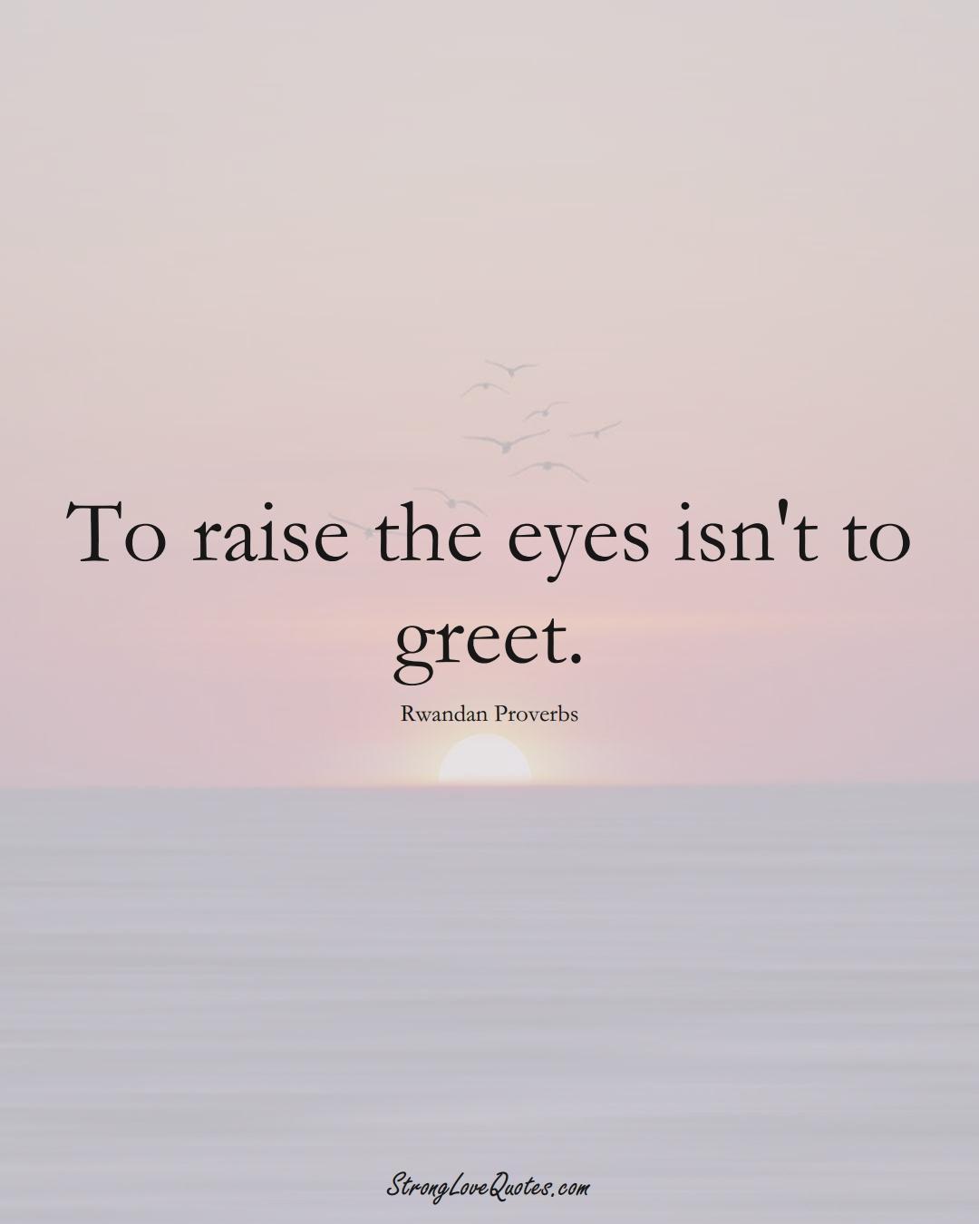 To raise the eyes isn't to greet. (Rwandan Sayings);  #AfricanSayings