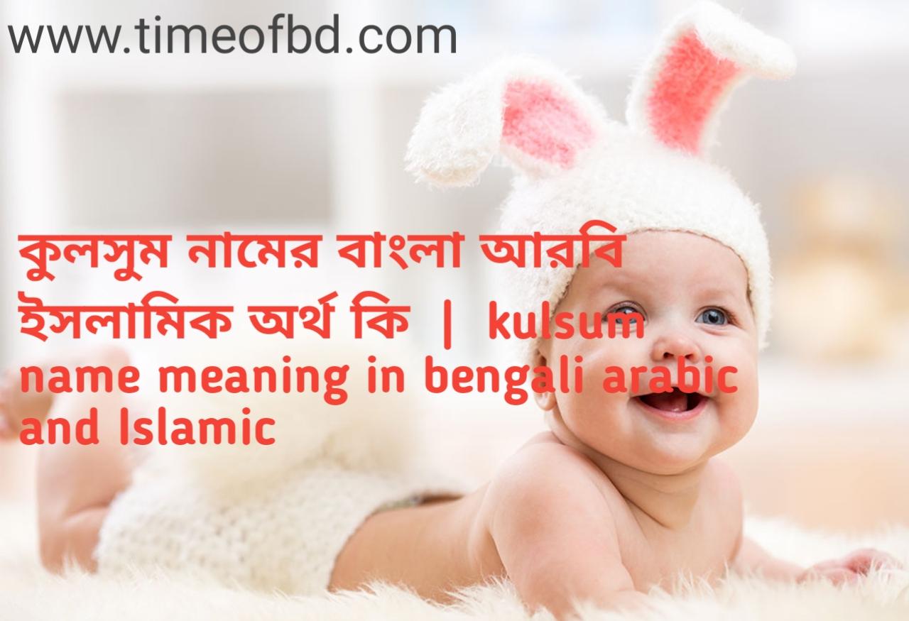 কুলসুম নামের অর্থ কী, কুলসুম নামের বাংলা অর্থ কি, কুলসুম নামের ইসলামিক অর্থ কি, kulsum name meaning in bengali