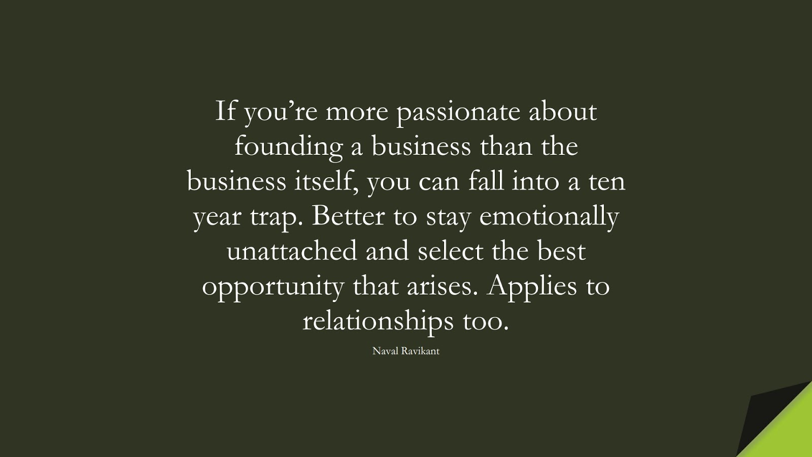 If you're more passionate about founding a business than the business itself, you can fall into a ten year trap. Better to stay emotionally unattached and select the best opportunity that arises. Applies to relationships too. (Naval Ravikant);  #StoicQuotes