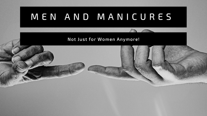 Men and Manicures – Not Just for Women Anymore!