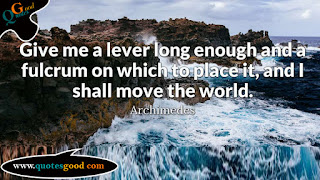 Give me a lever long enough and a fulcrum on which to place it - quote of the day from quotesgood.com