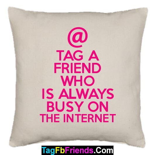 Tag such a friend who is always busy on Internet.