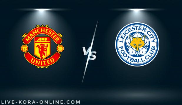 مشاهدة مباراة ليستر سيتي ومانشستر يونايتد بث مباشر اليوم بتاريخ 21-03-2021 في كأس الاتحاد الانجليزي