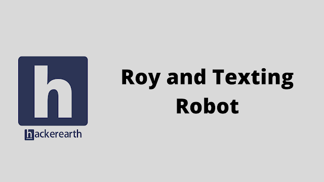 HackerEarth Roy and Texting Robot problem solution