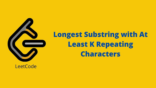 Leetcode Longest Substring with At Least K Repeating Characters problem solution