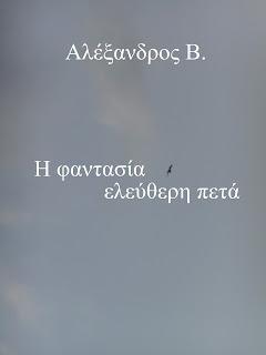 Το κείμενο της φωτογραφίας: Αλέξανδρος Β. Η φαντασία ελεύθερη πετά. Εικονίζεται ο γαλάζιος ουρανός και ένας ιπτάμενος γλάρος.  Είναι το εξώφυλλο του ηλεκτρονικού βιβλίου μου. Ακολουθεί το κείμενο: Έχτισα στον άνεμο φωλιά, όνειρα να μου φέρει πολλά, να μου διδάξει την αγάπη. Έχτισα κι ένα σπίτι στη βροχή, να μου γιατρέψει κάθε πληγή. Οι απαντήσεις αργούσαν να έρθουν,κι εγώ το μόνο που είχα μάθει... σαν παιδί, συνεχώς στα βήματά μου να σκοντάφτω,κι όποτε σηκωνόμουν, ήμουν μέσα μου μεγάλος. Έκρυψα στη θάλασσα μια ευχή, με την υπόσχεση πως όταν είμαι έτοιμος, να γίνει προσευχή. Έθαψα βαθιά στο χώμα, το σπόρο της ελπίδας.