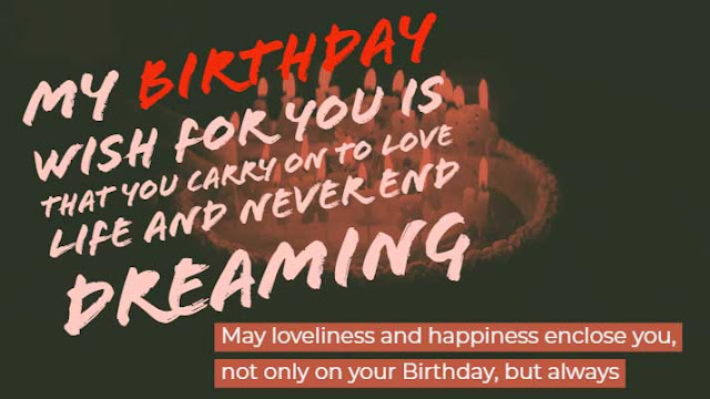 My birthday wish for you is that you carry on to love life and never end dreaming. May loveliness and happiness enclose you, not only on your Birthday, but always.