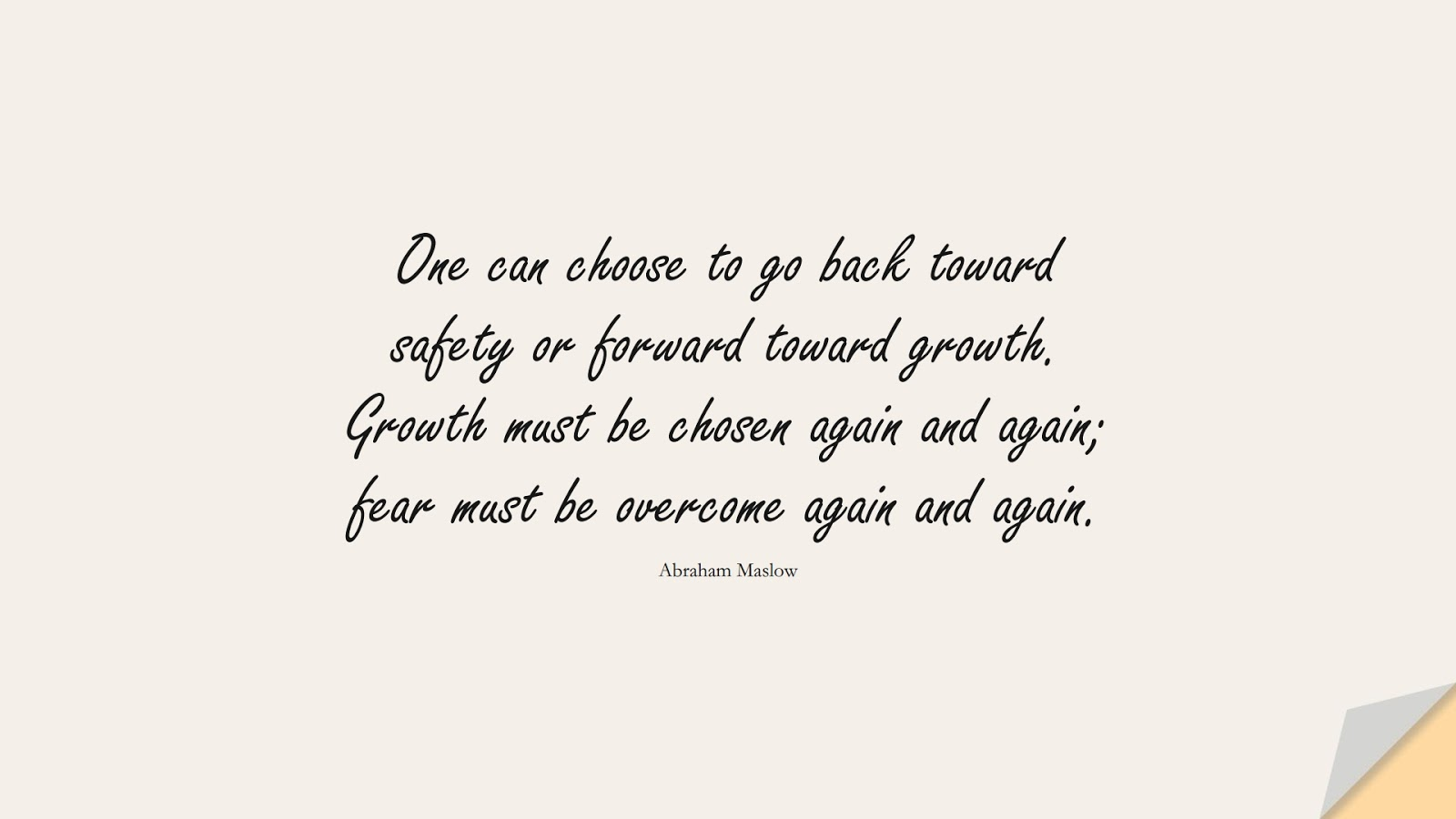 One can choose to go back toward safety or forward toward growth. Growth must be chosen again and again; fear must be overcome again and again. (Abraham Maslow);  #FearQuotes