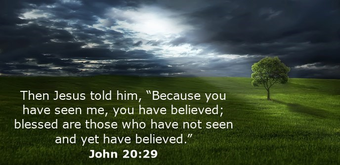 """Then Jesus told him, """"Because you have seen me, you have believed; blessed are those who have not seen and yet have believed."""""""