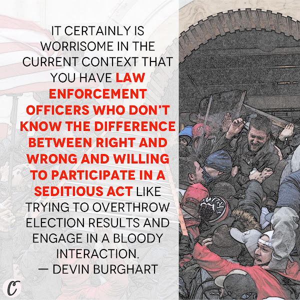 It certainly is worrisome in the current context that you have law enforcement officers who don't know the difference between right and wrong and willing to participate in a seditious act like trying to overthrow election results and engage in a bloody interaction. — Devin Burghart, the executive director of the Institute for Research and Education on Human Rights, a national watchdog group